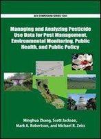 Managing And Analyzing Pesticide Use Data For Pest Management, Environmental Monitoring, Public Health, And Public Policy