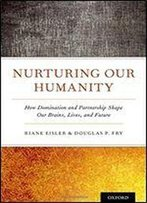 Nurturing Our Humanity: How Domination And Partnership Shape Our Brains, Lives, And Future