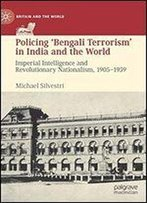 Policing Bengali Terrorism In India And The World: Imperial Intelligence And Revolutionary Nationalism, 1905-1939