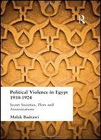Political Violence In Egypt, 1910-1924: Secret Societies, Plots And Assassinations
