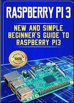 Raspberry Pi 3: New And Simple Beginner's Guide To Raspberry Pi 3