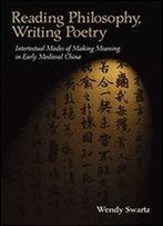 Reading Philosophy, Writing Poetry: Intertextual Modes Of Making Meaning In Early Medieval China
