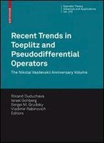 Recent Trends In Toeplitz And Pseudodifferential Operators: The Nikolai Vasilevskii Anniversary Volume (Operator Theory: Advances And Applications)