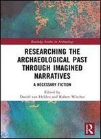 Researching The Archaeological Past Through Imagined Narratives: A Necessary Fiction