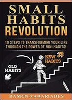 Small Habits Revolution: 10 Steps To Transforming Your Life Through The Power Of Mini Habits!