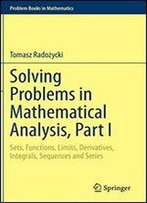 Solving Problems In Mathematical Analysis, Part I: Sets, Functions, Limits, Derivatives, Integrals, Sequences And Series