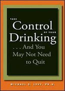 Take Control Of Your Drinking...and You May Not Need To Quit
