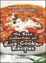 The Best Collection Of Rice Cooker Recipes: Prepare The Tastiest Dishes In Your Rice Cooker