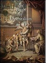 The Birth Of Orientalism (Encounters With Asia)