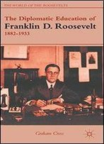 The Diplomatic Education Of Franklin D. Roosevelt, 18821933 (The World Of The Roosevelts)