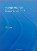 The Good Teacher: Dominant Discourses In Teaching And Teacher Education