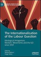 The Internationalisation Of The Labour Question: Ideological Antagonism, Workers Movements And The Ilo Since 1919