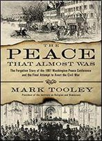 The Peace That Almost Was: The Forgotten Story Of The 1861 Washington Peace Conference And The Final Attempt To Avert The Civil War