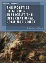 The Politics Of Gender Justice At The International Criminal Court: Legacies And Legitimacy