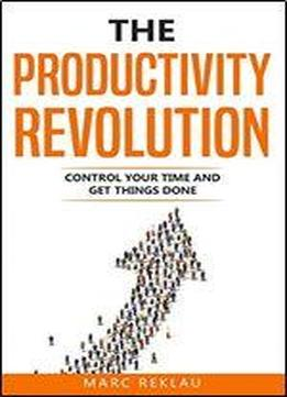 The Productivity Revolution: Control Your Time And Get Things Done!