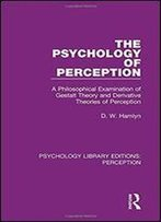 The Psychology Of Perception: A Philosophical Examination Of Gestalt Theory And Derivative Theories Of Perception