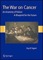 The War On Cancer: An Anatomy Of Failure, A Blueprint For The Future