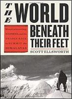The World Beneath Their Feet: Mountaineering, Madness, And The Deadly Race To Summit The Himalayas