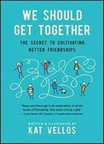 We Should Get Together: The Secret To Cultivating Better Friendships