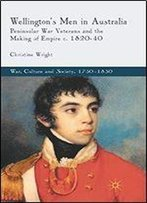 Wellington's Men In Australia: Peninsular War Veterans And The Making Of Empire C.1820-40