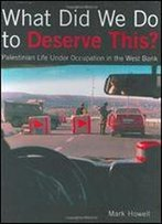 What Did We Do To Deserve This?: Palestinian Life Under Occupation In The West Bank