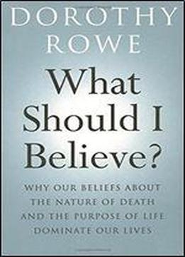 What Should I Believe?: Why Our Beliefs About The Nature Of Death And The Purpose Of Life Dominate Our Lives