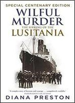 Wilful Murder: The Sinking Of The Lusitania. Special Centenary Edition