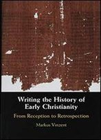 Writing The History Of Early Christianity: From Reception To Retrospection