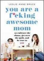 You Are A F-Cking Awesome Mom: So Embrace The Chaos, Lose The Guilt, And Stay True To You