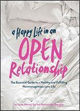 A Happy Life In An Open Relationship: The Essential Guide To A Healthy And Fulfilling Nonmonogamous Love Life (open Marriage And Polyamory Book, Couples Relationship Advice From Sex Therapist)