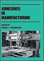 Adhesives In Manufacturing (Manufacturing Engineering And Materials Processing Book 11)