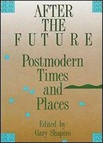 After The Future: Postmodern Times And Places