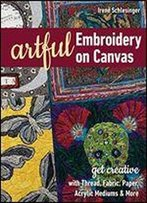 Artful Embroidery On Canvas: Get Creative With Thread, Fabric, Paper, Acrylic Mediums And More