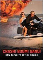 Crash! Boom! Bang!: How To Write Action Movies