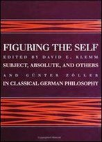 Figuring The Self: Subject, Absolute, And Others In Classical German Philosophy