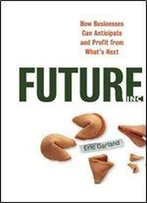 Future Inc: How Businesses Can Anticipate And Profit From What's Next
