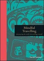 Mindful Travelling: Journeying The World, Discovering Yourself