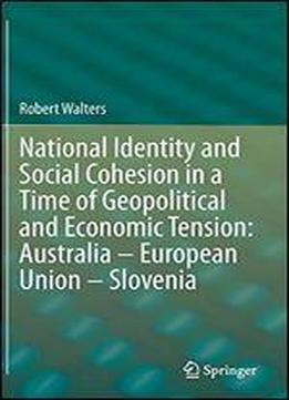 National Identity And Social Cohesion In A Time Of Geopolitical And Economic Tension: Australia European Union Slovenia