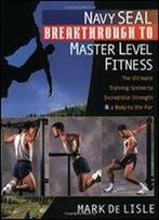 Navy Seal Breakthrough To Master Level Fitness: The Ultimate Training System To Incredible Strength And A Body-To-Die-For