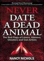 Never Date A Dead Animal: The Red Flags Of Losers, Abusers, Cheaters And Con-Artists