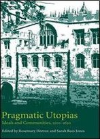 Pragmatic Utopias: Ideals And Communities, 1200-1630
