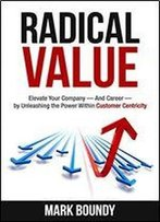 Radical Value: How To Take Your Company To The Next Level Through Radical Customer Centricity