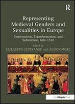 Representing Medieval Genders And Sexualities In Europe: Construction, Transformation, And Subversion, 600-1530