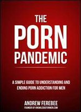 The Porn Pandemic: A Simple Guide To Understanding And Ending Pornography Addiction For Men