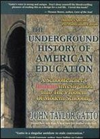 The Underground History Of American Education: A Schoolteacher's Intimate Investigation Into The Problem Of Modern Schooling