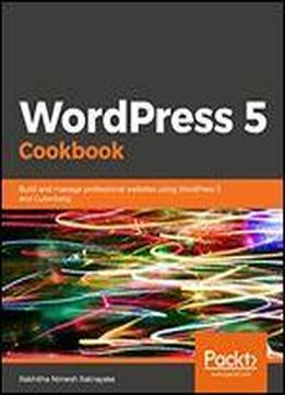 Wordpress 5 Cookbook: Build And Manage Professional Websites Using Wordpress 5 And Gutenberg