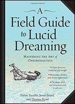 A Field Guide To Lucid Dreaming: Mastering The Art Of Oneironautics
