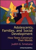 Adolescents, Families, And Social Development: How Teens Construct Their Worlds