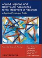 Applied Cognitive And Behavioural Approaches To The Treatment Of Addiction - A Practical Treatment Guide