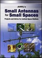 Arrl's Small Antennas For Small Spaces: Projects And Advice For Limited-Space Stations
